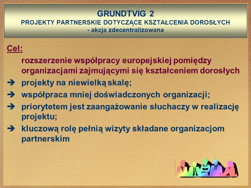GRUNDTVIG 2 PROJEKTY PARTNERSKIE DOTYCZĄCE KSZTAŁCENIA DOROSŁYCH - akcja zdecentralizowana Cel: rozszerzenie współpracy europejskiej pomiędzy organizacjami zajmującymi się kształceniem dorosłych projekty na niewielką skalę; współpraca mniej doświadczonych organizacji; priorytetem jest zaangażowanie słuchaczy w realizację projektu; kluczową rolę pełnią wizyty składane organizacjom partnerskim