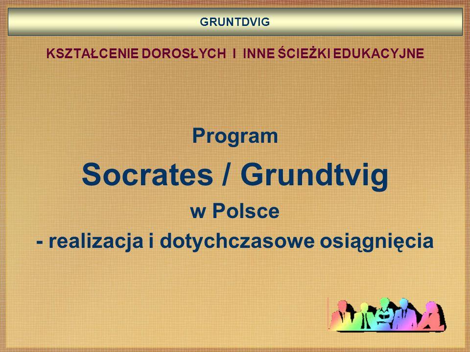 GRUNTDVIG KSZTAŁCENIE DOROSŁYCH I INNE ŚCIEŻKI EDUKACYJNE Program Socrates / Grundtvig w Polsce - realizacja i dotychczasowe osiągnięcia
