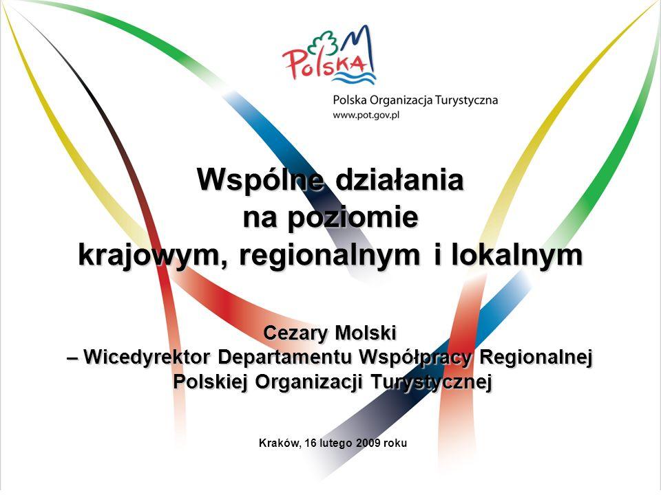 Wspólne działania na poziomie krajowym, regionalnym i lokalnym Cezary Molski – Wicedyrektor Departamentu Współpracy Regionalnej Polskiej Organizacji Turystycznej Kraków, 16 lutego 2009 roku