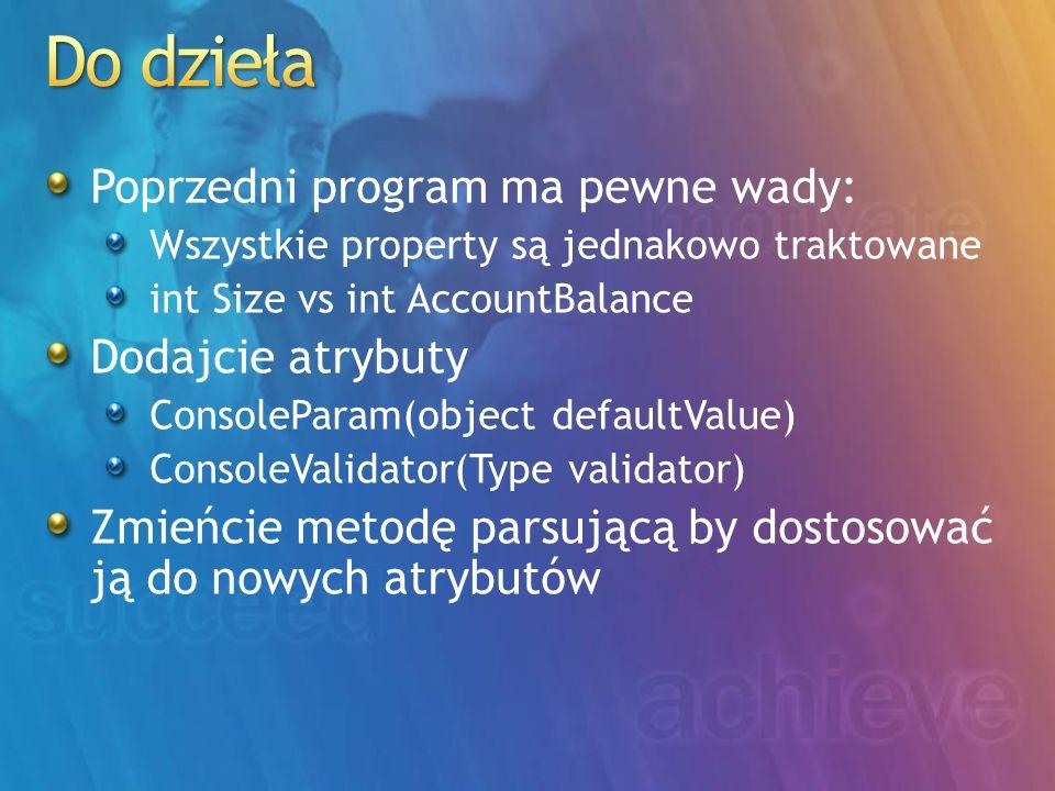 Poprzedni program ma pewne wady: Wszystkie property są jednakowo traktowane int Size vs int AccountBalance Dodajcie atrybuty ConsoleParam(object defaultValue) ConsoleValidator(Type validator) Zmieńcie metodę parsującą by dostosować ją do nowych atrybutów