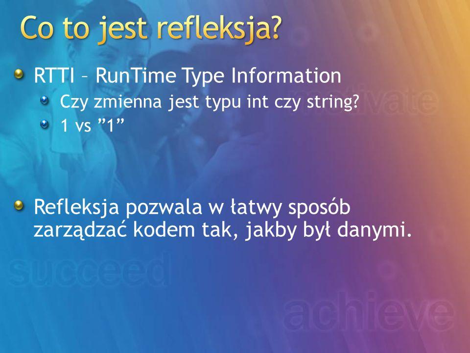 RTTI – RunTime Type Information Czy zmienna jest typu int czy string? 1 vs 1 Refleksja pozwala w łatwy sposób zarządzać kodem tak, jakby był danymi.