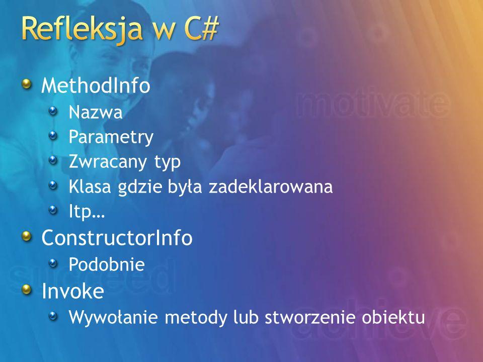 MethodInfo Nazwa Parametry Zwracany typ Klasa gdzie była zadeklarowana Itp… ConstructorInfo Podobnie Invoke Wywołanie metody lub stworzenie obiektu