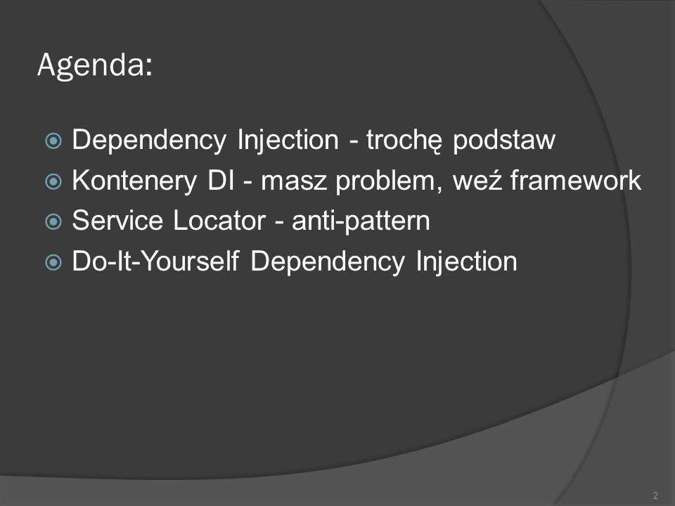 Agenda: Dependency Injection - trochę podstaw Kontenery DI - masz problem, weź framework Service Locator - anti-pattern Do-It-Yourself Dependency Inje