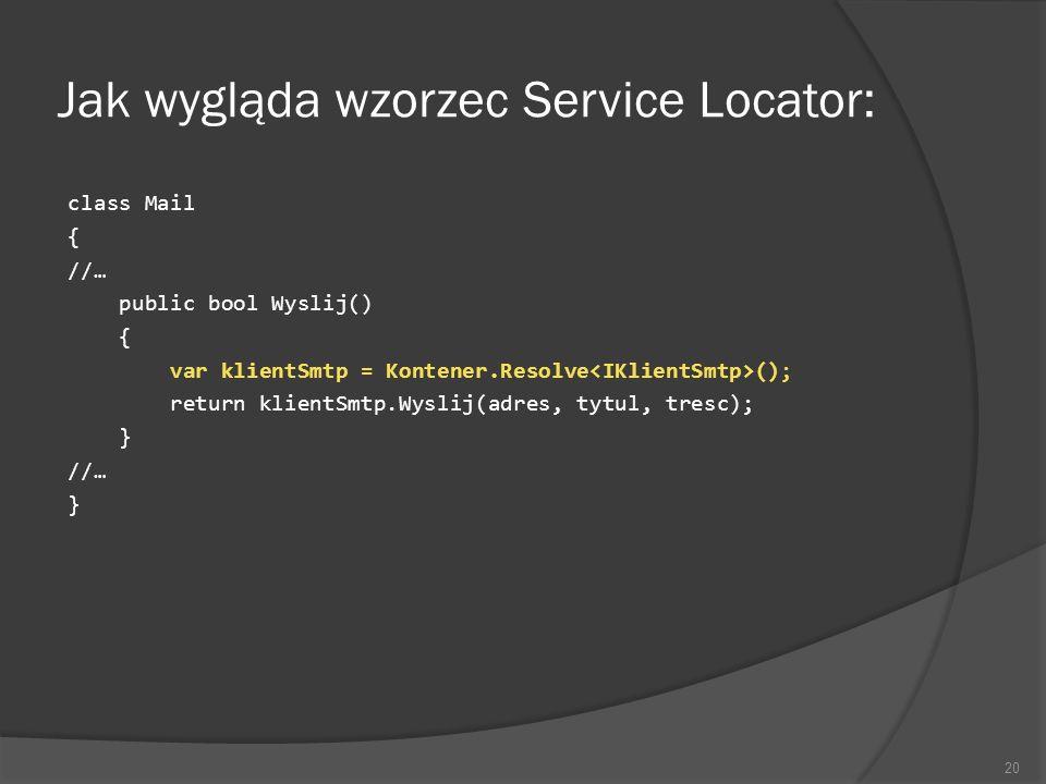Jak wygląda wzorzec Service Locator: class Mail { //… public bool Wyslij() { var klientSmtp = Kontener.Resolve (); return klientSmtp.Wyslij(adres, tyt