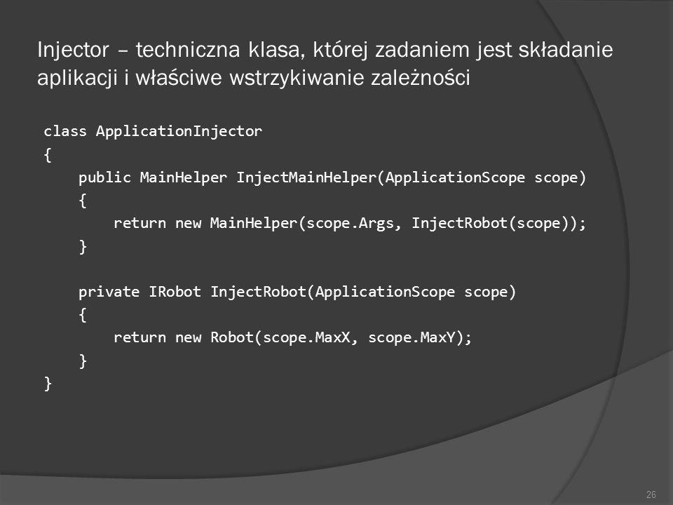 Injector – techniczna klasa, której zadaniem jest składanie aplikacji i właściwe wstrzykiwanie zależności class ApplicationInjector { public MainHelpe