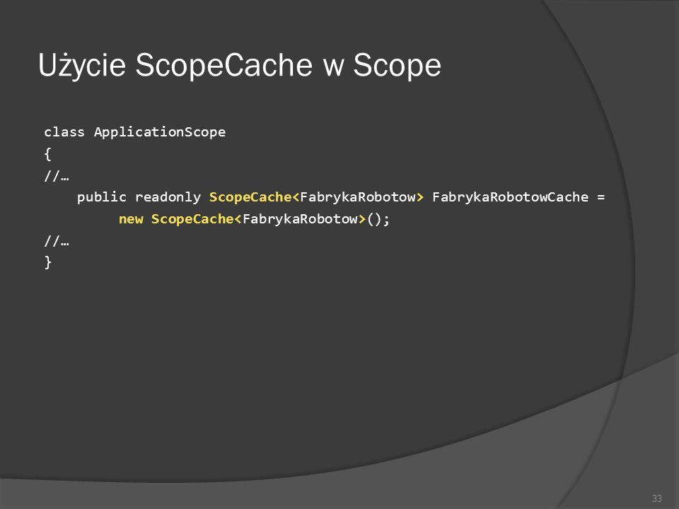 Użycie ScopeCache w Scope class ApplicationScope { //… public readonly ScopeCache FabrykaRobotowCache = new ScopeCache (); //… } 33