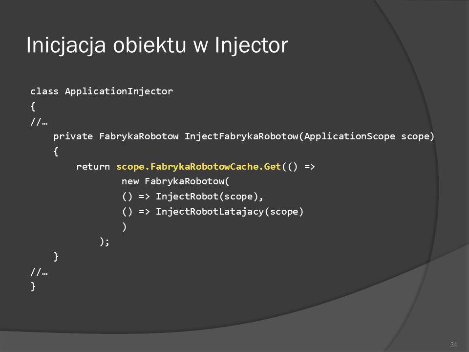 Inicjacja obiektu w Injector class ApplicationInjector { //… private FabrykaRobotow InjectFabrykaRobotow(ApplicationScope scope) { return scope.Fabryk