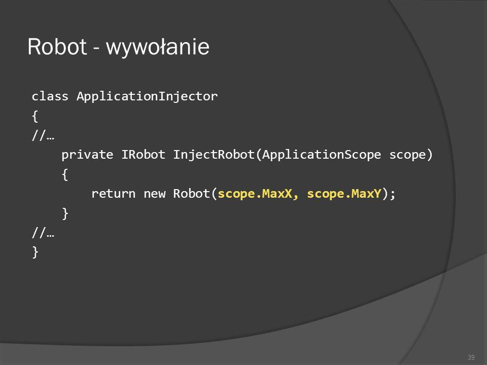 Robot - wywołanie class ApplicationInjector { //… private IRobot InjectRobot(ApplicationScope scope) { return new Robot(scope.MaxX, scope.MaxY); } //…