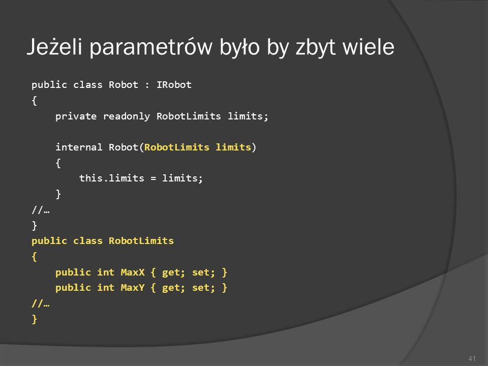 Jeżeli parametrów było by zbyt wiele public class Robot : IRobot { private readonly RobotLimits limits; internal Robot(RobotLimits limits) { this.limi