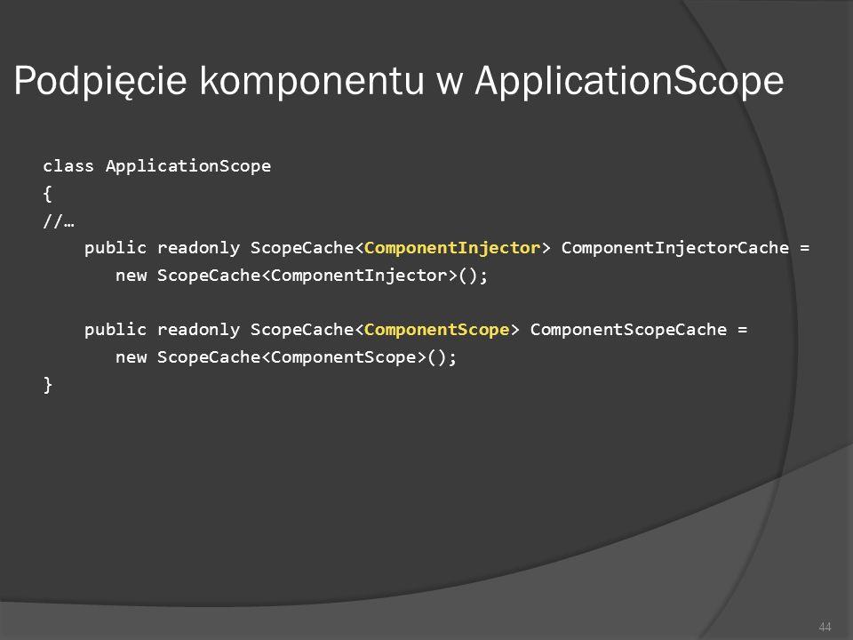 Podpięcie komponentu w ApplicationScope class ApplicationScope { //… public readonly ScopeCache ComponentInjectorCache = new ScopeCache (); public rea
