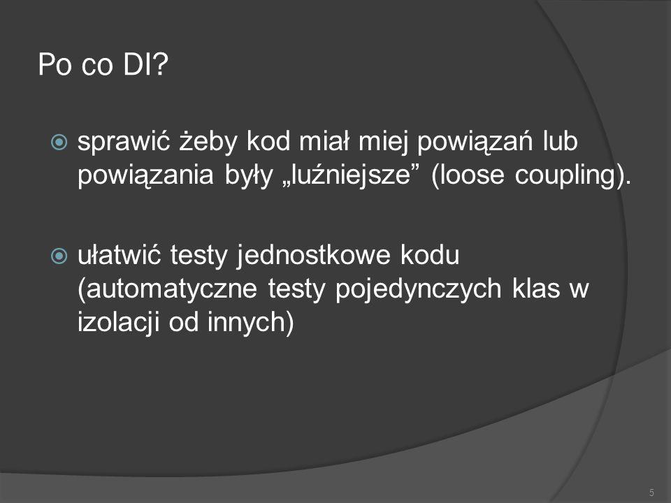 Po co DI? sprawić żeby kod miał miej powiązań lub powiązania były luźniejsze (loose coupling). ułatwić testy jednostkowe kodu (automatyczne testy poje