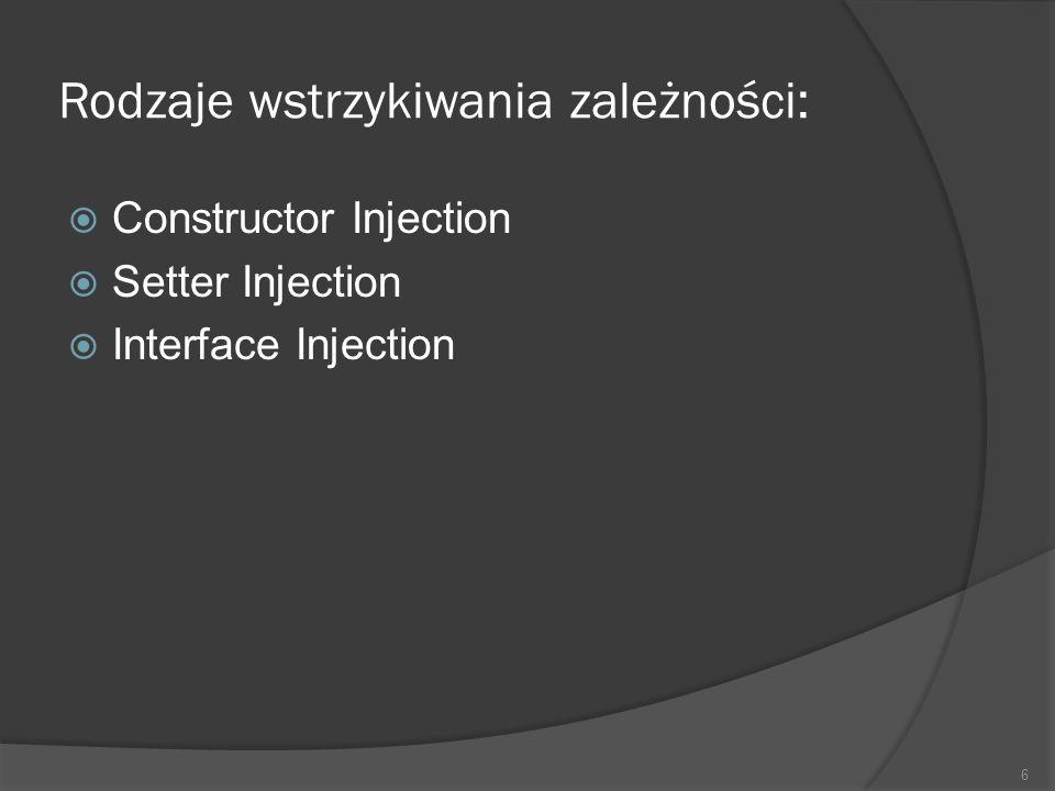 Rodzaje wstrzykiwania zależności: Constructor Injection Setter Injection Interface Injection 6