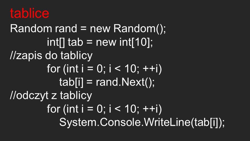 tablice Random rand = new Random(); int[] tab = new int[10]; //zapis do tablicy for (int i = 0; i < 10; ++i) tab[i] = rand.Next(); //odczyt z tablicy