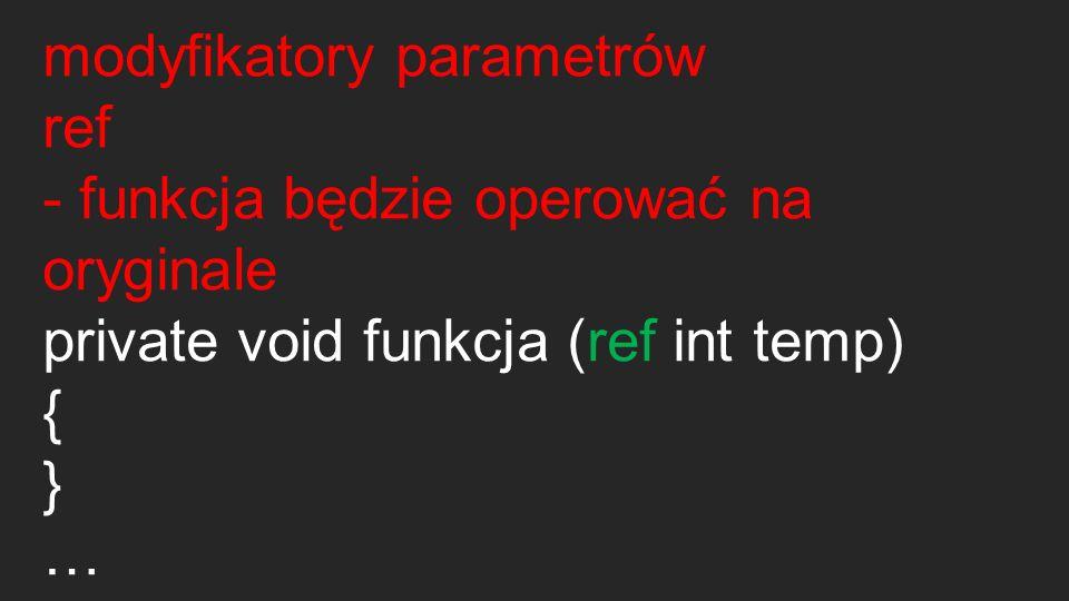 modyfikatory parametrów out -funkcja będzie operować na oryginale, musi zmienić wartość zmiennej private void funkcja (out int temp) { } funkcja(out zmienna);
