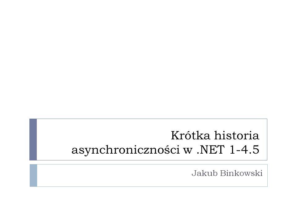Krótka historia asynchroniczności w.NET 1-4.5 Jakub Binkowski