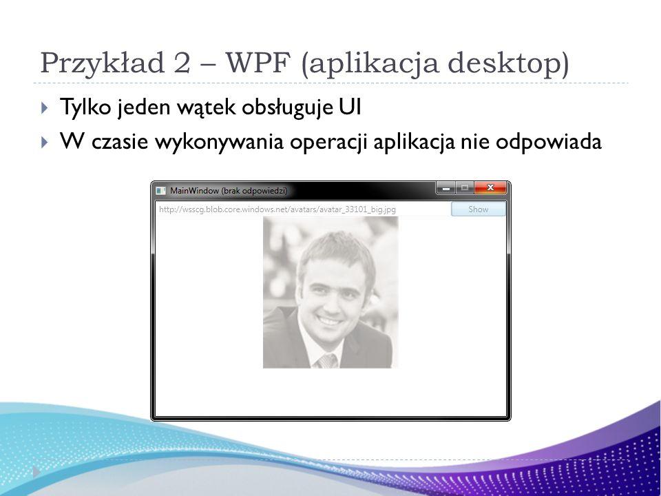 Przykład 2 – WPF (aplikacja desktop) Tylko jeden wątek obsługuje UI W czasie wykonywania operacji aplikacja nie odpowiada