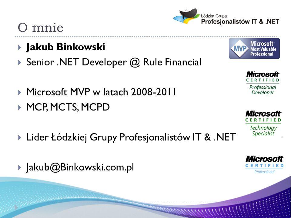O mnie Jakub Binkowski Senior.NET Developer @ Rule Financial Microsoft MVP w latach 2008-2011 MCP, MCTS, MCPD Lider Łódzkiej Grupy Profesjonalistów IT