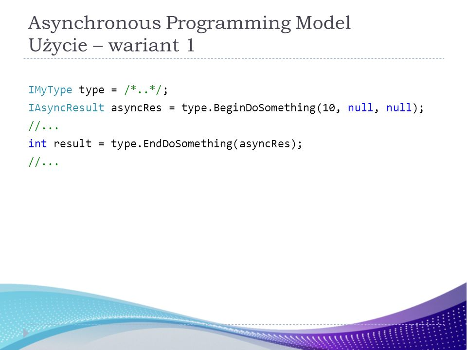Asynchronous Programming Model Użycie – wariant 1 IMyType type = /*..*/; IAsyncResult asyncRes = type.BeginDoSomething(10, null, null); //... int resu