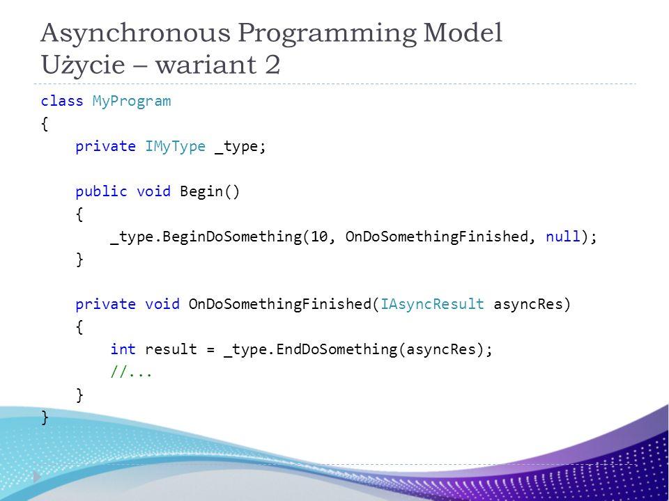 Asynchronous Programming Model Użycie – wariant 2 class MyProgram { private IMyType _type; public void Begin() { _type.BeginDoSomething(10, OnDoSometh