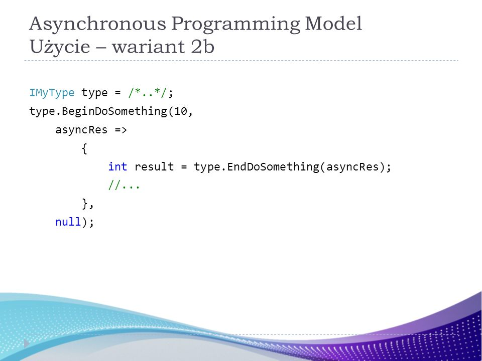 Asynchronous Programming Model Użycie – wariant 2b IMyType type = /*..*/; type.BeginDoSomething(10, asyncRes => { int result = type.EndDoSomething(asyncRes); //...
