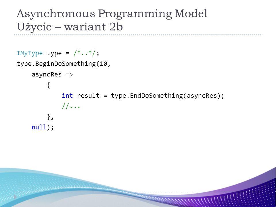 Asynchronous Programming Model Użycie – wariant 2b IMyType type = /*..*/; type.BeginDoSomething(10, asyncRes => { int result = type.EndDoSomething(asy