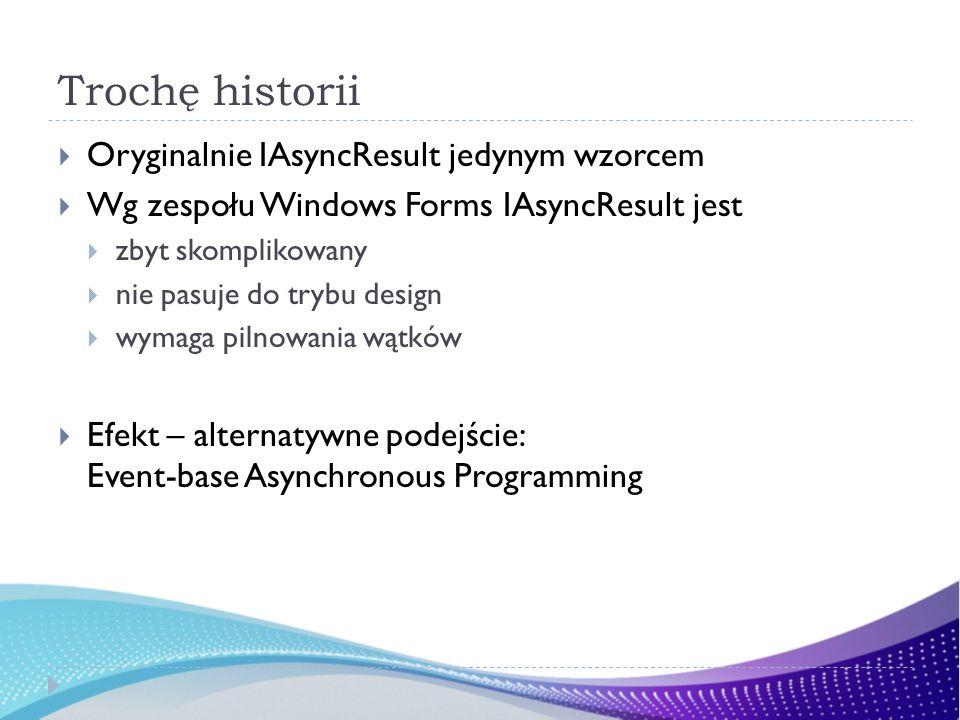 Trochę historii Oryginalnie IAsyncResult jedynym wzorcem Wg zespołu Windows Forms IAsyncResult jest zbyt skomplikowany nie pasuje do trybu design wyma