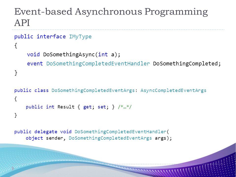 Event-based Asynchronous Programming API public interface IMyType { void DoSomethingAsync(int a); event DoSomethingCompletedEventHandler DoSomethingCo