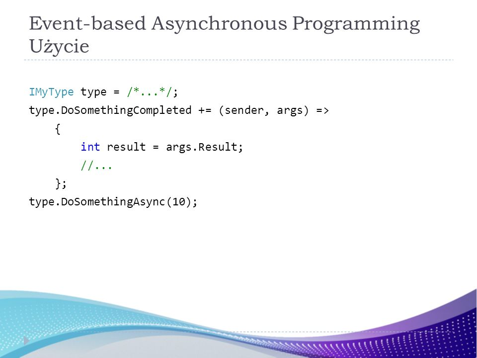 Event-based Asynchronous Programming Użycie IMyType type = /*...*/; type.DoSomethingCompleted += (sender, args) => { int result = args.Result; //...