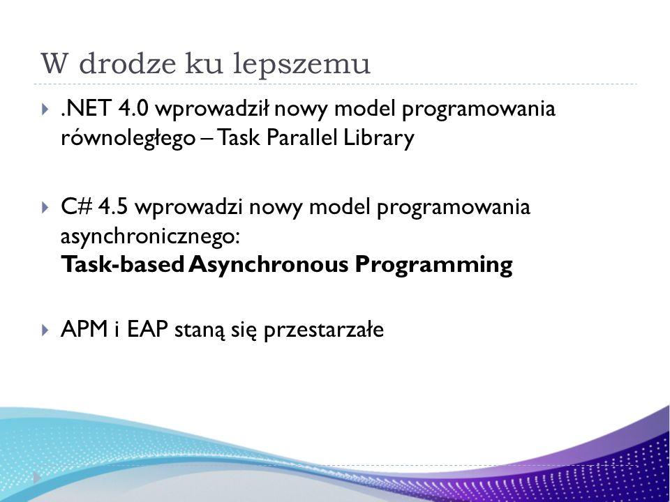 W drodze ku lepszemu.NET 4.0 wprowadził nowy model programowania równoległego – Task Parallel Library C# 4.5 wprowadzi nowy model programowania asynchronicznego: Task-based Asynchronous Programming APM i EAP staną się przestarzałe