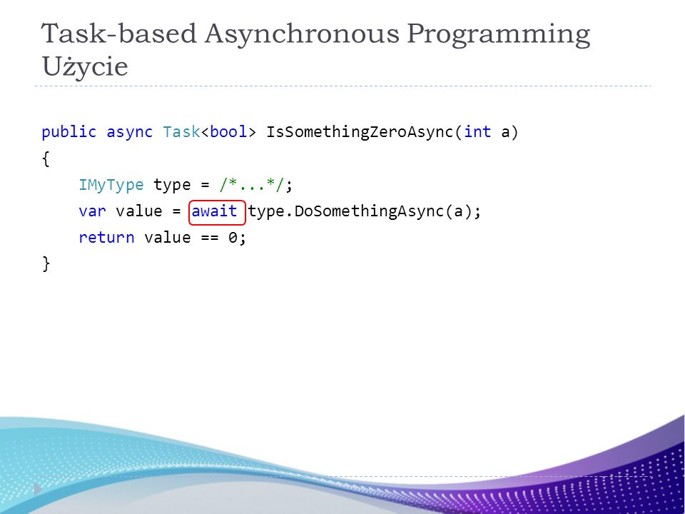 Task-based Asynchronous Programming Użycie public async Task IsSomethingZeroAsync(int a) { IMyType type = /*...*/; var value = await type.DoSomethingAsync(a); return value == 0; }