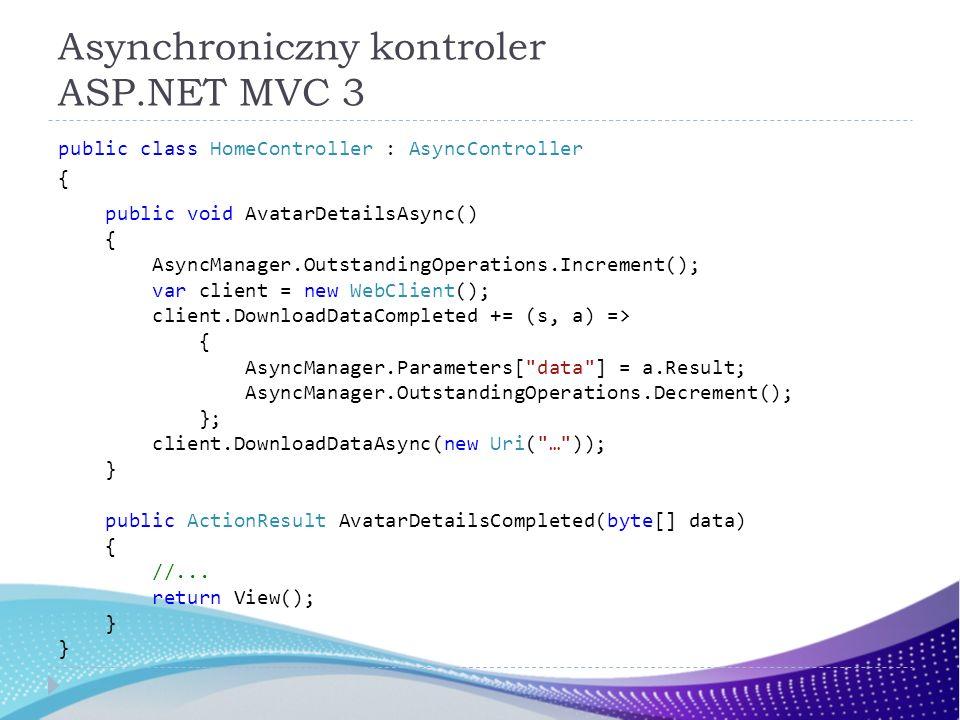 Asynchroniczny kontroler ASP.NET MVC 3 public class HomeController : AsyncController { public void AvatarDetailsAsync() { AsyncManager.OutstandingOper