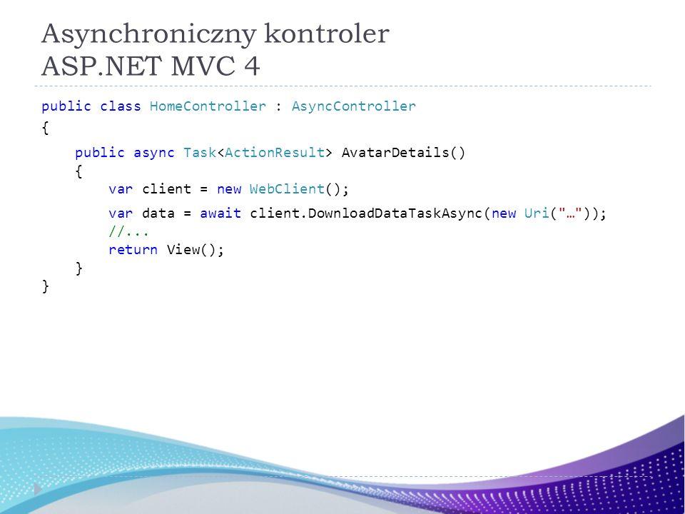 Asynchroniczny kontroler ASP.NET MVC 4 public class HomeController : AsyncController { public async Task AvatarDetails() { var client = new WebClient(); var data = await client.DownloadDataTaskAsync(new Uri( … )); //...