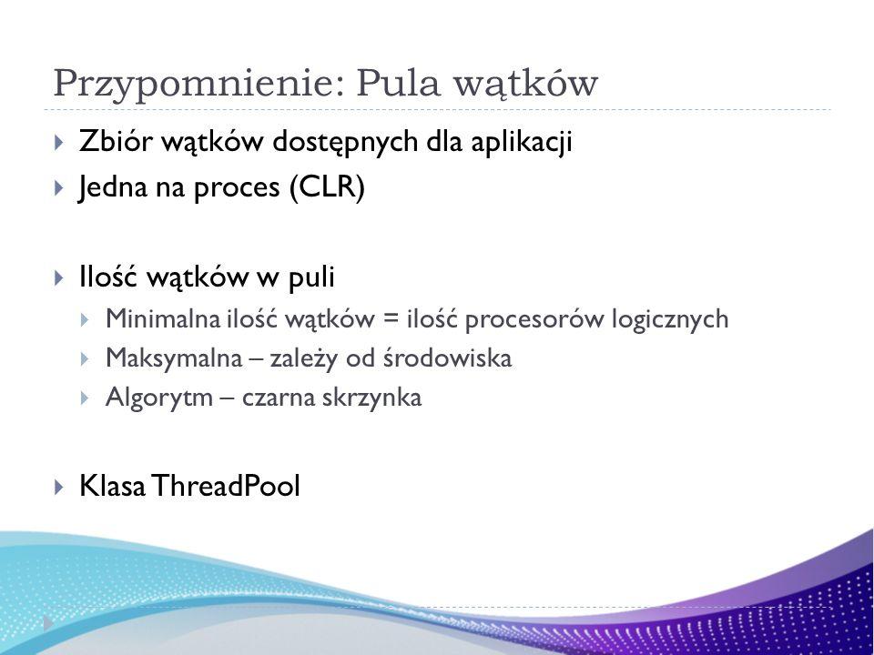 Przypomnienie: Pula wątków Zbiór wątków dostępnych dla aplikacji Jedna na proces (CLR) Ilość wątków w puli Minimalna ilość wątków = ilość procesorów logicznych Maksymalna – zależy od środowiska Algorytm – czarna skrzynka Klasa ThreadPool