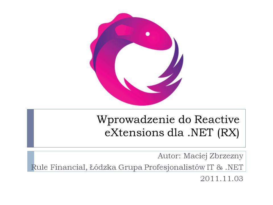 Wprowadzenie do Reactive eXtensions dla.NET (RX) Autor: Maciej Zbrzezny Rule Financial, Łódzka Grupa Profesjonalistów IT &.NET 2011.11.03