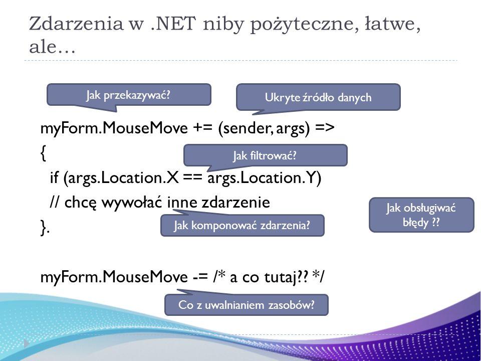 Zdarzenia w.NET niby pożyteczne, łatwe, ale… myForm.MouseMove += (sender, args) => { if (args.Location.X == args.Location.Y) // chcę wywołać inne zdar