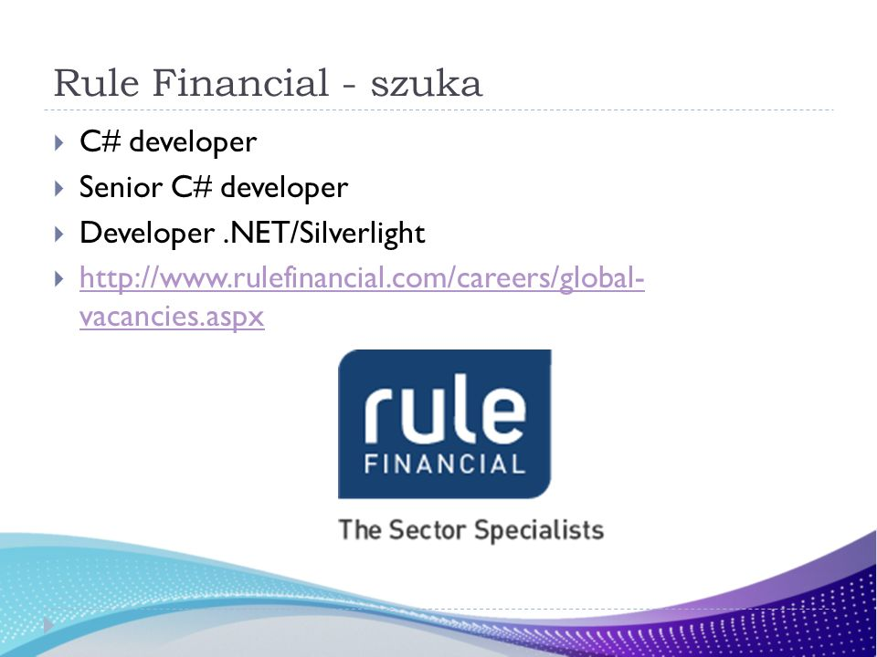 Rule Financial - szuka C# developer Senior C# developer Developer.NET/Silverlight http://www.rulefinancial.com/careers/global- vacancies.aspx http://w