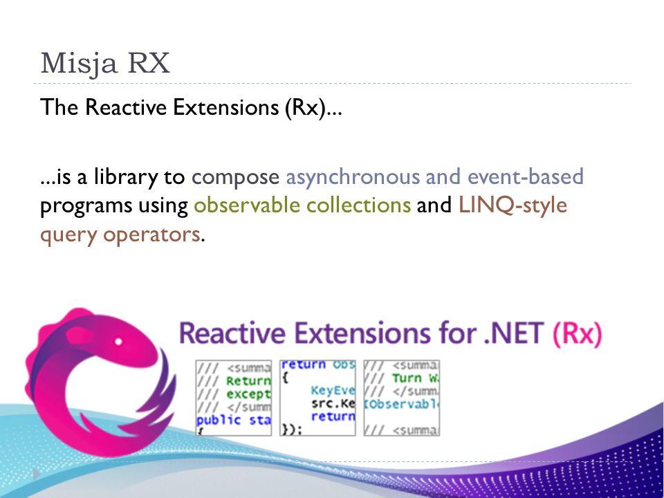 Rx … Pozwala na uproszczenie kodu związanego z programowaniem asynchronicznym oraz opartym na zdarzeniach, Daje możliwość komponowania (łączenia) różnych asynchronicznych operacji oraz ich wyników.