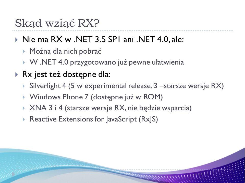 Jak pobrać RX Instalka http://www.microsoft.com/download/en/details.aspx?id=2 6649 (trafić do niej można przez MSDN > Learn > Reactive Extensions (http://msdn.microsoft.com/en- us/data/gg577609) > Get it) http://www.microsoft.com/download/en/details.aspx?id=2 6649http://msdn.microsoft.com/en- us/data/gg577609 NuGet (szukamy RX)