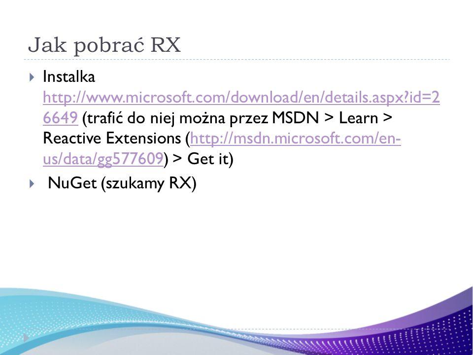 Jak pobrać RX Instalka http://www.microsoft.com/download/en/details.aspx?id=2 6649 (trafić do niej można przez MSDN > Learn > Reactive Extensions (htt