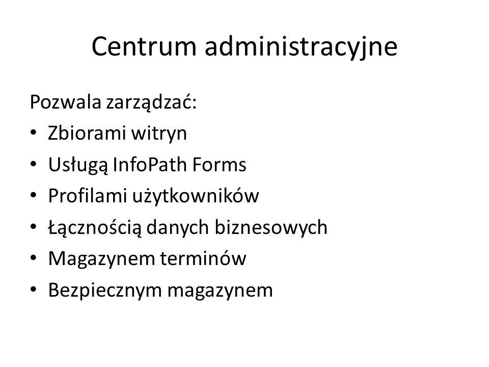 Centrum administracyjne Pozwala zarządzać: Zbiorami witryn Usługą InfoPath Forms Profilami użytkowników Łącznością danych biznesowych Magazynem terminów Bezpiecznym magazynem