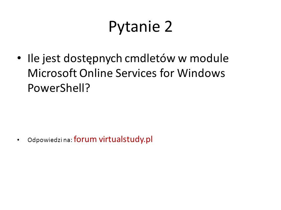 Pytanie 2 Ile jest dostępnych cmdletów w module Microsoft Online Services for Windows PowerShell? Odpowiedzi na: forum virtualstudy.pl