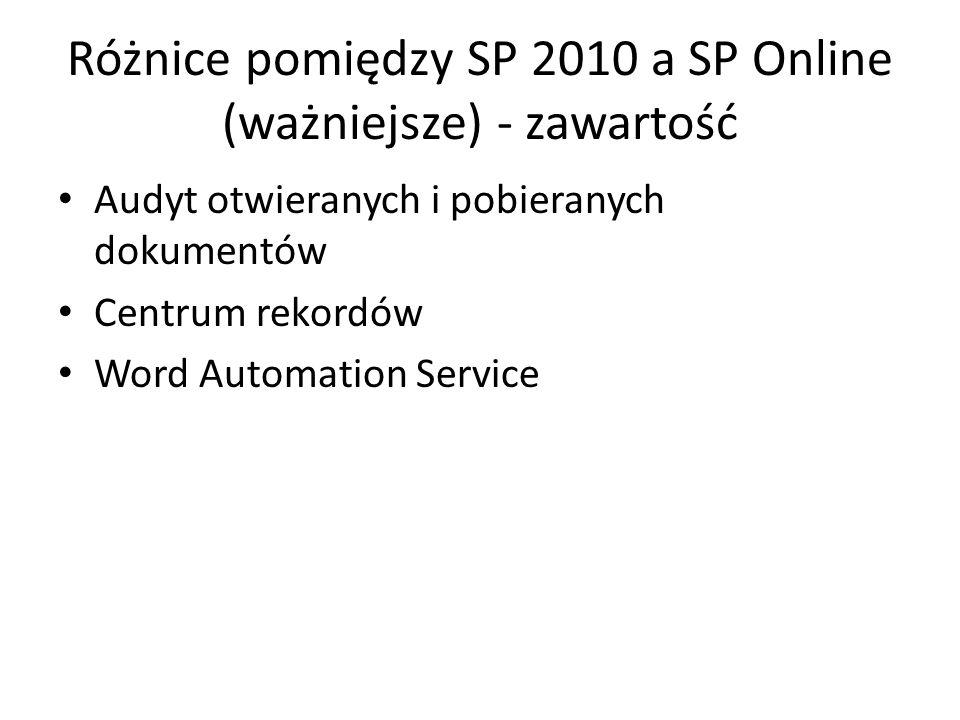 Różnice pomiędzy SP 2010 a SP Online (ważniejsze) - zawartość Audyt otwieranych i pobieranych dokumentów Centrum rekordów Word Automation Service