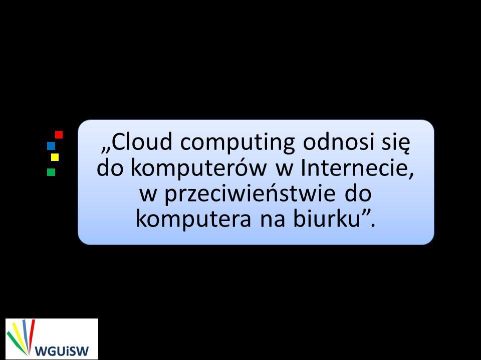Cloud computing odnosi się do komputerów w Internecie, w przeciwieństwie do komputera na biurku.