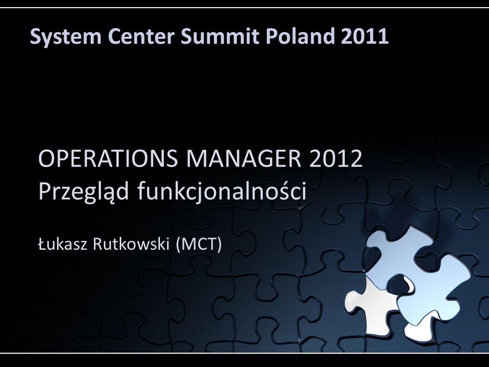 System Center Summit Poland 2011 OPERATIONS MANAGER 2012 Przegląd funkcjonalności Łukasz Rutkowski (MCT)