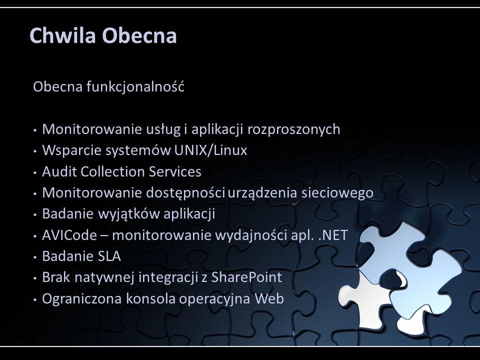 Chwila Obecna Obecna funkcjonalność Monitorowanie usług i aplikacji rozproszonych Wsparcie systemów UNIX/Linux Audit Collection Services Monitorowanie dostępności urządzenia sieciowego Badanie wyjątków aplikacji AVICode – monitorowanie wydajności apl..NET Badanie SLA Brak natywnej integracji z SharePoint Ograniczona konsola operacyjna Web