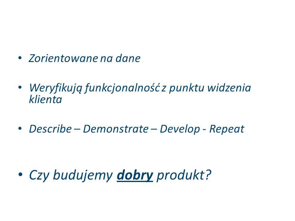 Zorientowane na dane Weryfikują funkcjonalność z punktu widzenia klienta Describe – Demonstrate – Develop - Repeat Czy budujemy dobry produkt?