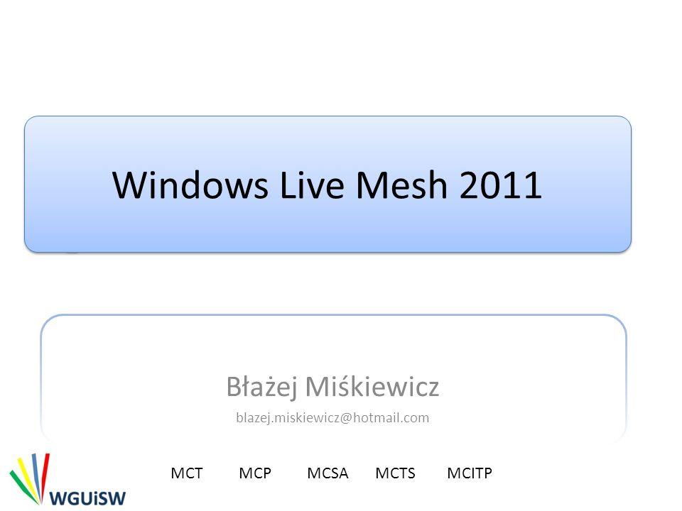 Windows Live Mesh 2011 Błażej Miśkiewicz blazej.miskiewicz@hotmail.com MCTMCP MCSA MCTS MCITP