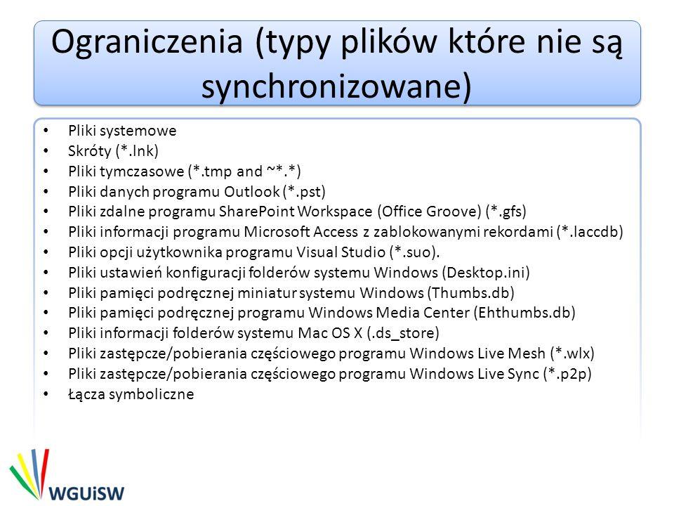 Ograniczenia (typy plików które nie są synchronizowane) Pliki systemowe Skróty (*.lnk) Pliki tymczasowe (*.tmp and ~*.*) Pliki danych programu Outlook (*.pst) Pliki zdalne programu SharePoint Workspace (Office Groove) (*.gfs) Pliki informacji programu Microsoft Access z zablokowanymi rekordami (*.laccdb) Pliki opcji użytkownika programu Visual Studio (*.suo).