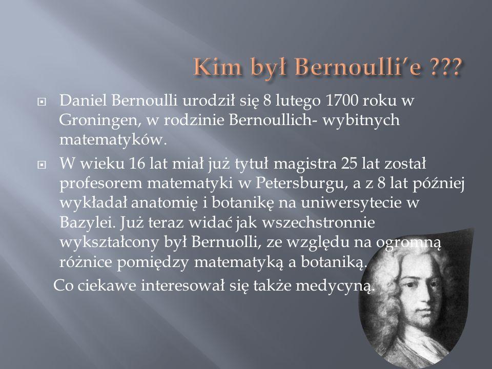 Daniel Bernoulli urodził się 8 lutego 1700 roku w Groningen, w rodzinie Bernoullich- wybitnych matematyków. W wieku 16 lat miał już tytuł magistra 25