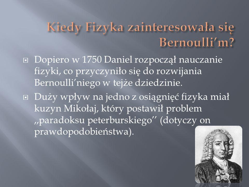 Dopiero w 1750 Daniel rozpoczął nauczanie fizyki, co przyczyniło się do rozwijania Bernoulliniego w tejże dziedzinie. Duży wpływ na jedno z osiągnięć